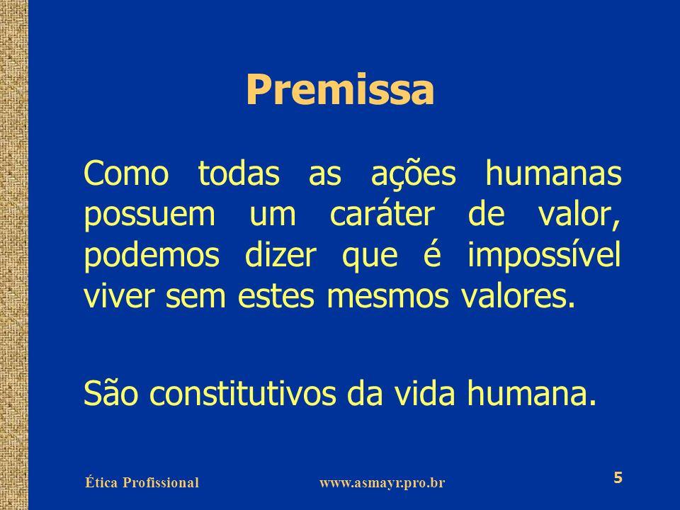 Ética Profissional www.asmayr.pro.br 5 Premissa Como todas as ações humanas possuem um caráter de valor, podemos dizer que é impossível viver sem este