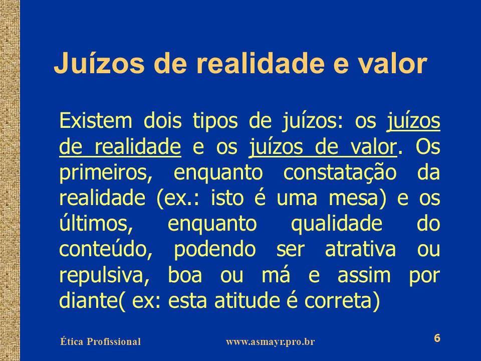 Ética Profissional www.asmayr.pro.br 6 Juízos de realidade e valor Existem dois tipos de juízos: os juízos de realidade e os juízos de valor. Os prime