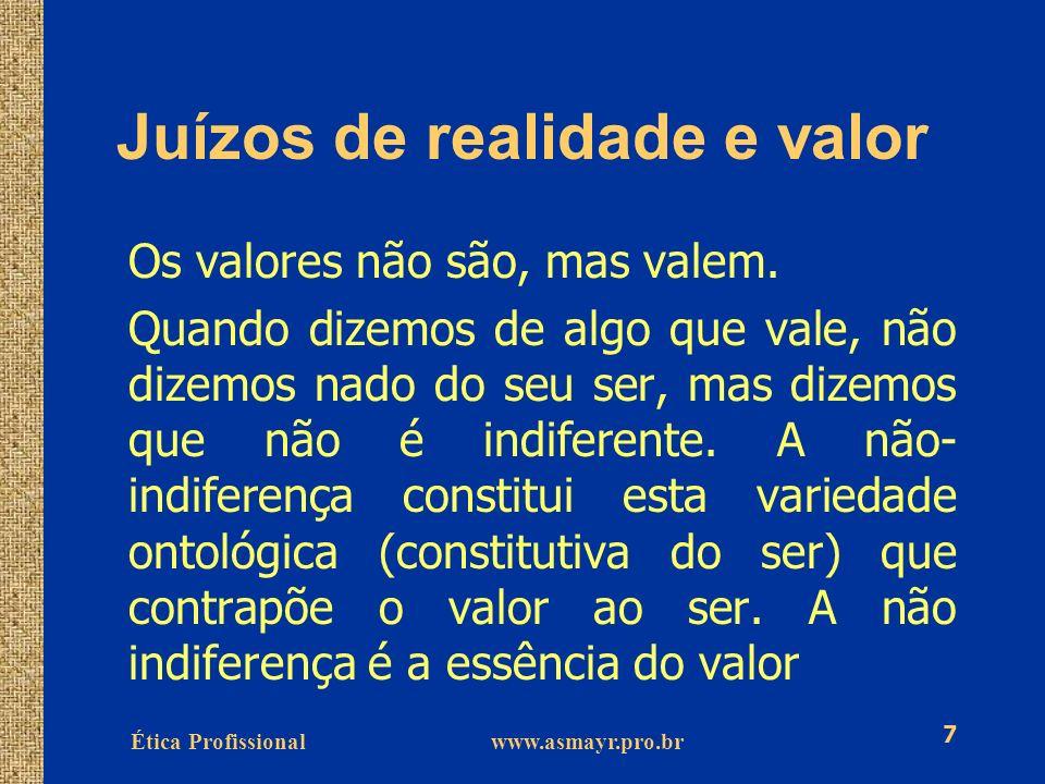 Ética Profissional www.asmayr.pro.br 7 Juízos de realidade e valor Os valores não são, mas valem. Quando dizemos de algo que vale, não dizemos nado do