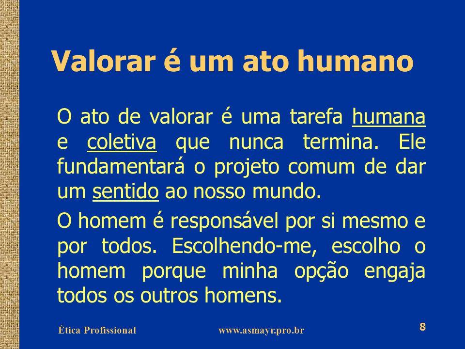 Ética Profissional www.asmayr.pro.br 8 Valorar é um ato humano O ato de valorar é uma tarefa humana e coletiva que nunca termina. Ele fundamentará o p