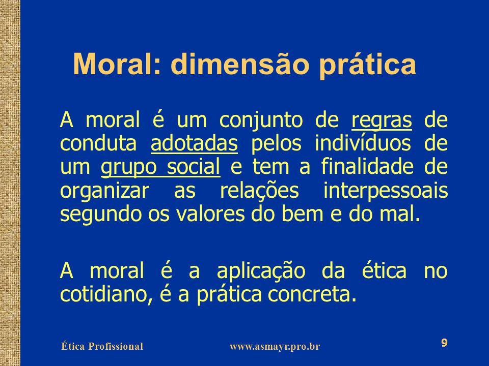 Ética Profissional www.asmayr.pro.br 9 Moral: dimensão prática A moral é um conjunto de regras de conduta adotadas pelos indivíduos de um grupo social