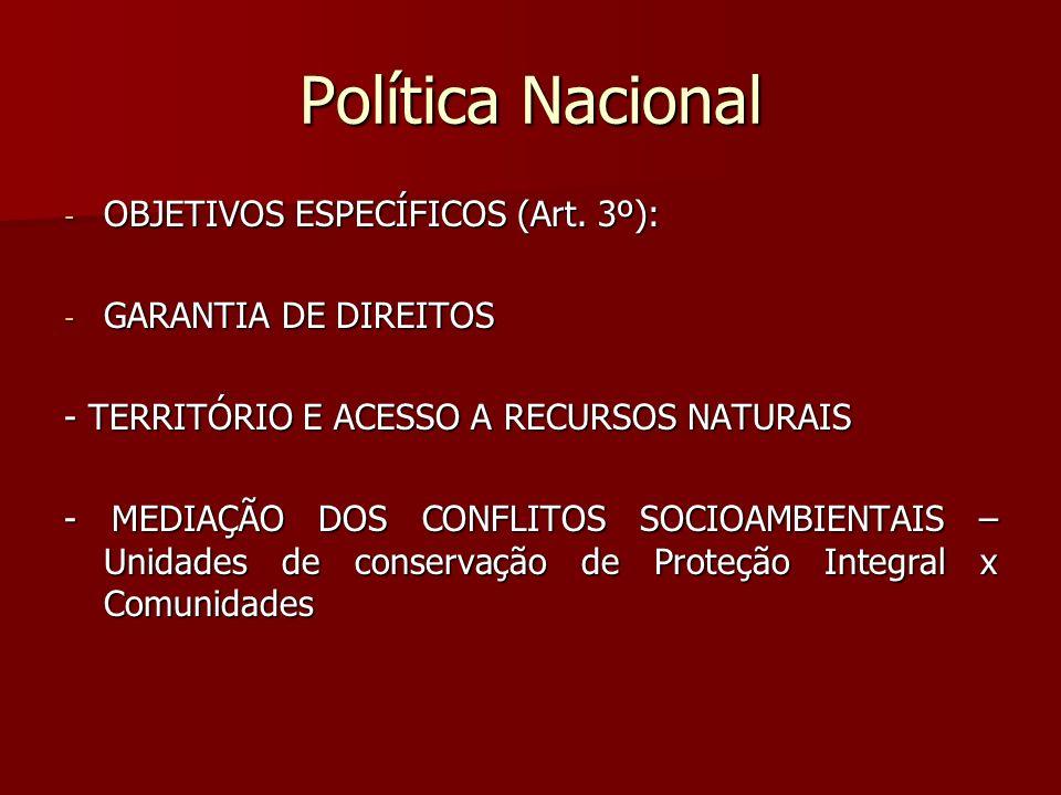Política Nacional - OBJETIVOS ESPECÍFICOS (Art. 3º): - GARANTIA DE DIREITOS - TERRITÓRIO E ACESSO A RECURSOS NATURAIS - MEDIAÇÃO DOS CONFLITOS SOCIOAM