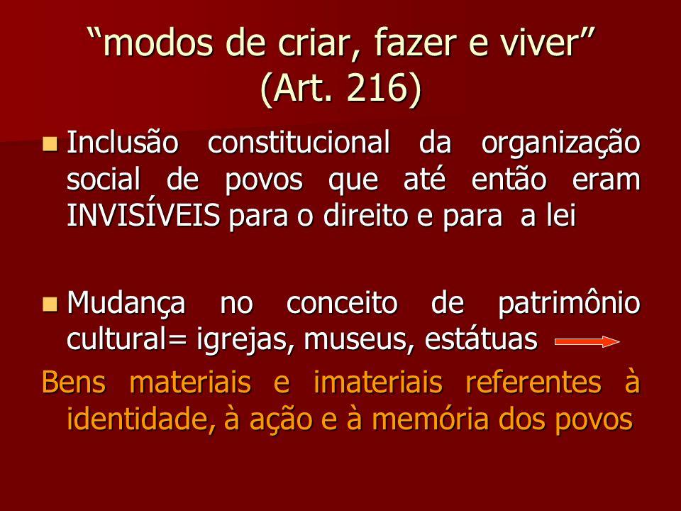 modos de criar, fazer e viver (Art. 216) Inclusão constitucional da organização social de povos que até então eram INVISÍVEIS para o direito e para a