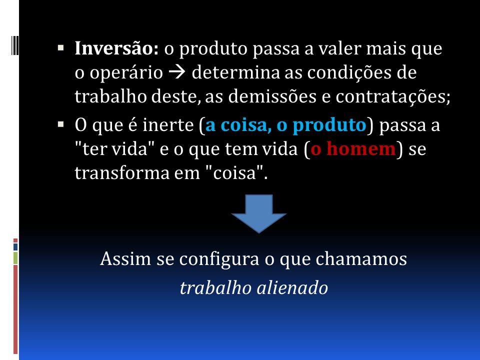 Inversão: o produto passa a valer mais que o operário determina as condições de trabalho deste, as demissões e contratações; O que é inerte (a coisa,