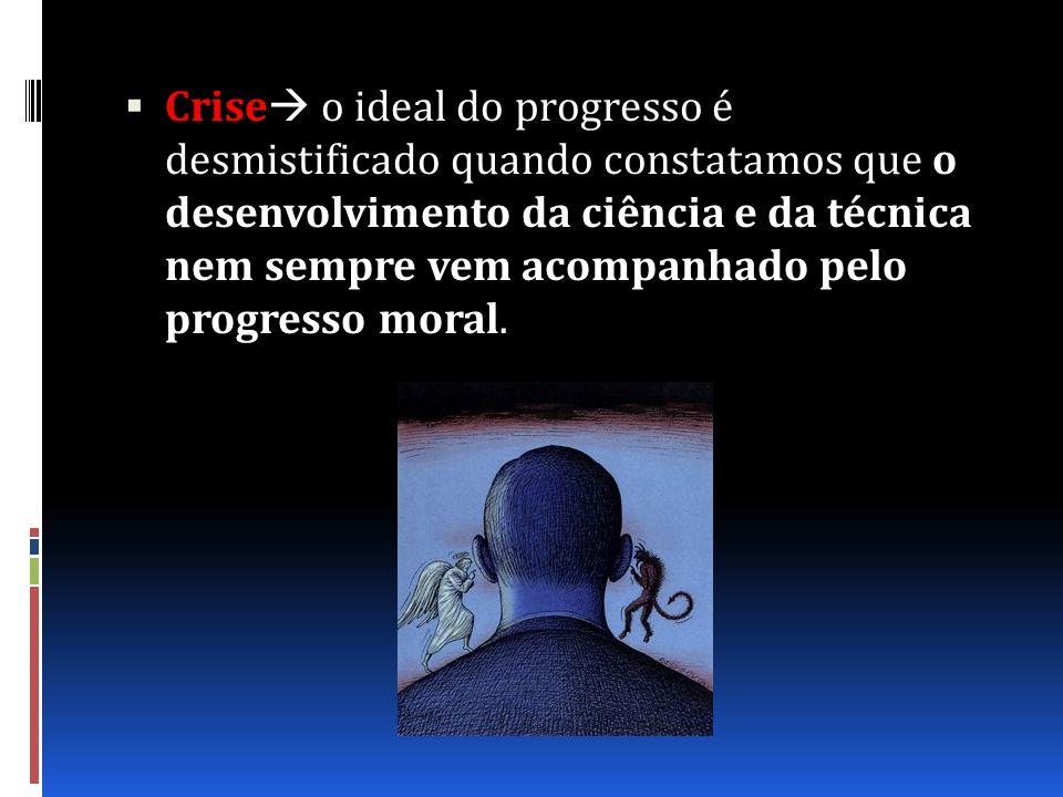 Crise o ideal do progresso é desmistificado quando constatamos que o desenvolvimento da ciência e da técnica nem sempre vem acompanhado pelo progresso