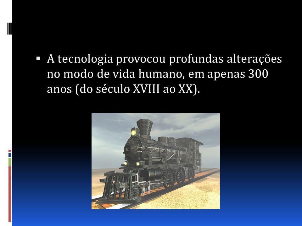 A tecnologia provocou profundas alterações no modo de vida humano, em apenas 300 anos (do século XVIII ao XX).