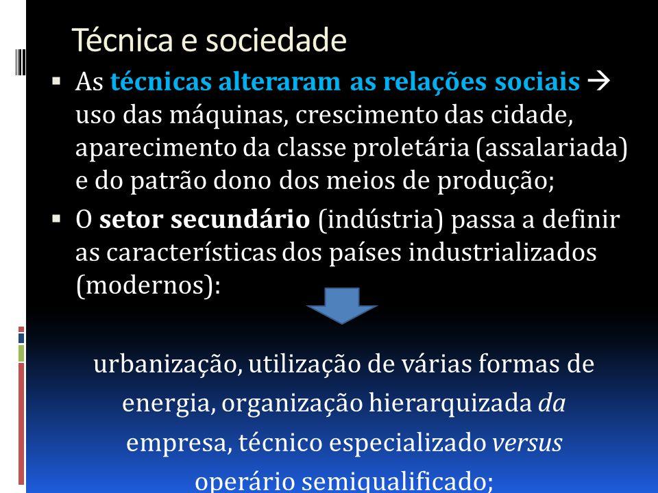 Técnica e sociedade As técnicas alteraram as relações sociais uso das máquinas, crescimento das cidade, aparecimento da classe proletária (assalariada