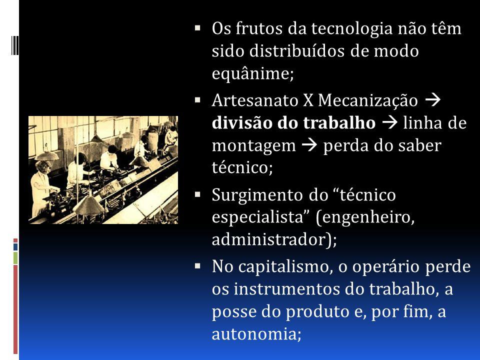 Os frutos da tecnologia não têm sido distribuídos de modo equânime; Artesanato X Mecanização divisão do trabalho linha de montagem perda do saber técn