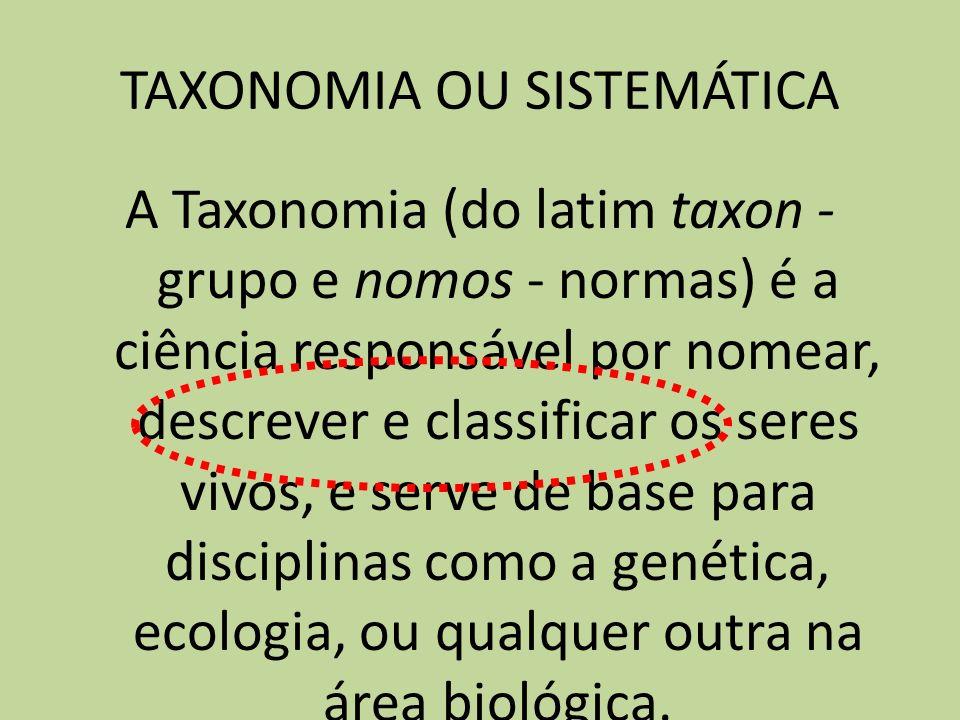 TAXONOMIA OU SISTEMÁTICA A Taxonomia (do latim taxon - grupo e nomos - normas) é a ciência responsável por nomear, descrever e classificar os seres vi