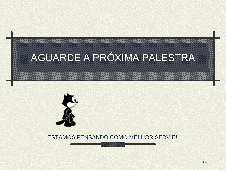 AGUARDE A PRÓXIMA PALESTRA ESTAMOS PENSANDO COMO MELHOR SERVIR! 36