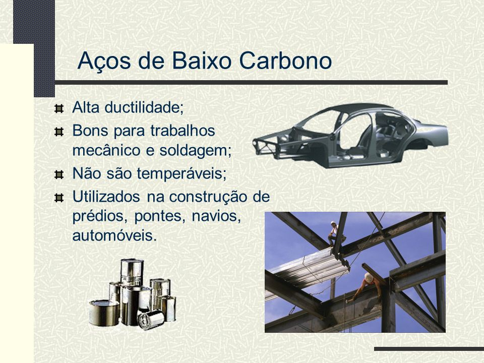 Aços de Baixo Carbono Alta ductilidade; Bons para trabalhos mecânico e soldagem; Não são temperáveis; Utilizados na construção de prédios, pontes, nav