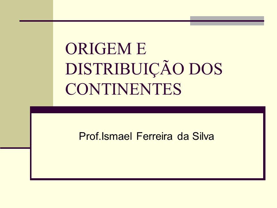 ORIGEM E DISTRIBUIÇÃO DOS CONTINENTES Prof.Ismael Ferreira da Silva