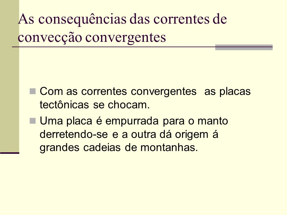 As consequências das correntes de convecção convergentes Com as correntes convergentes as placas tectônicas se chocam. Uma placa é empurrada para o ma