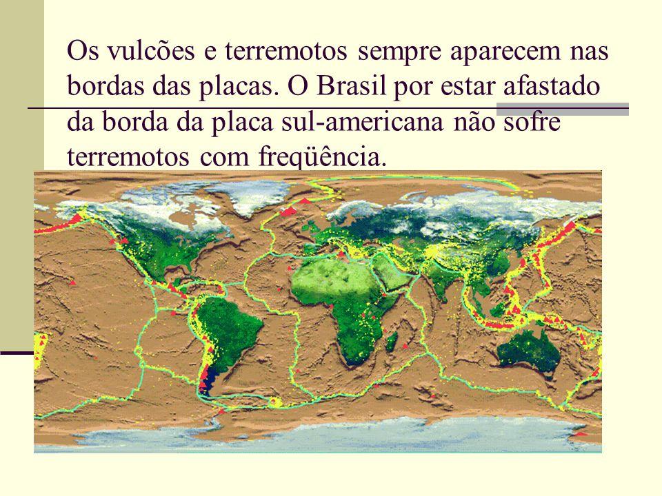 Os vulcões e terremotos sempre aparecem nas bordas das placas. O Brasil por estar afastado da borda da placa sul-americana não sofre terremotos com fr
