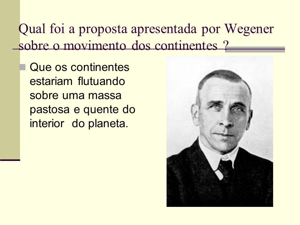 Qual foi a proposta apresentada por Wegener sobre o movimento dos continentes ? Que os continentes estariam flutuando sobre uma massa pastosa e quente