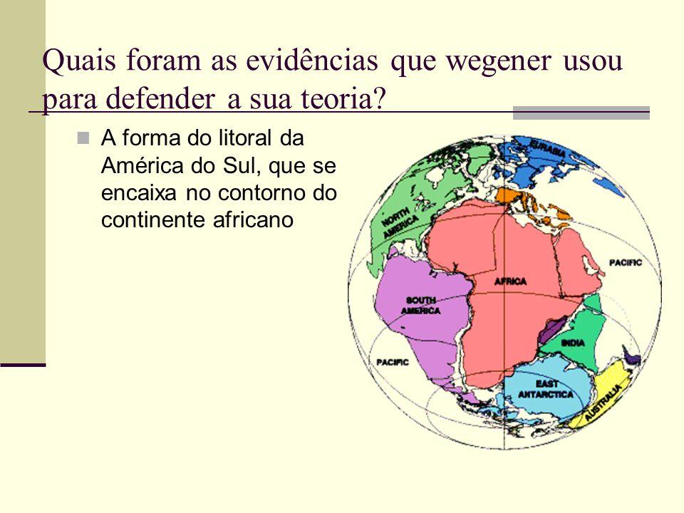 Quais foram as evidências que wegener usou para defender a sua teoria? A forma do litoral da América do Sul, que se encaixa no contorno do continente