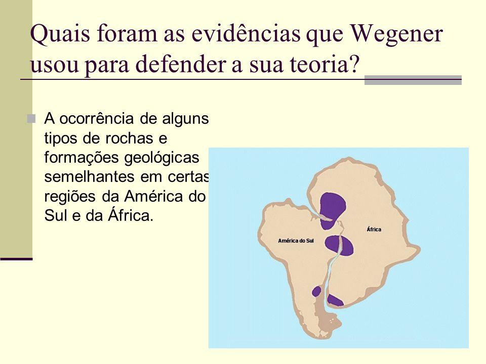 Quais foram as evidências que Wegener usou para defender a sua teoria? A ocorrência de alguns tipos de rochas e formações geológicas semelhantes em ce