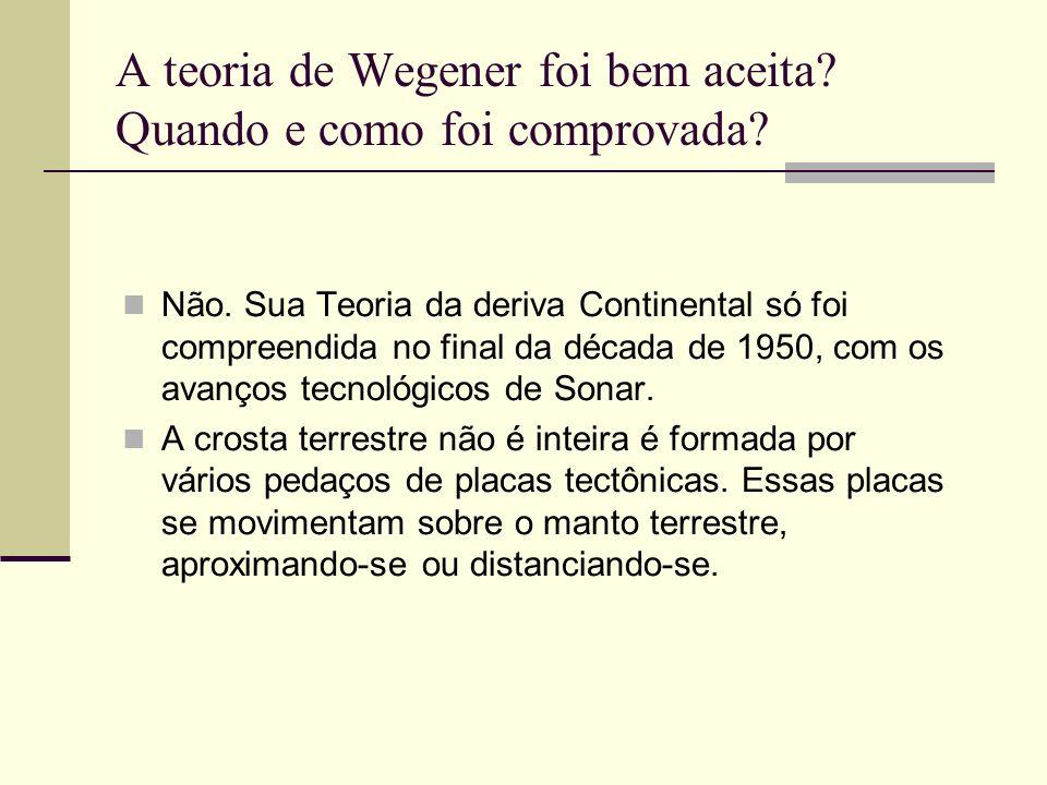 A teoria de Wegener foi bem aceita? Quando e como foi comprovada? Não. Sua Teoria da deriva Continental só foi compreendida no final da década de 1950