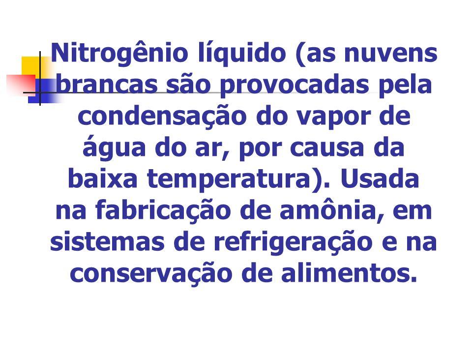 Nitrogênio líquido (as nuvens brancas são provocadas pela condensação do vapor de água do ar, por causa da baixa temperatura). Usada na fabricação de