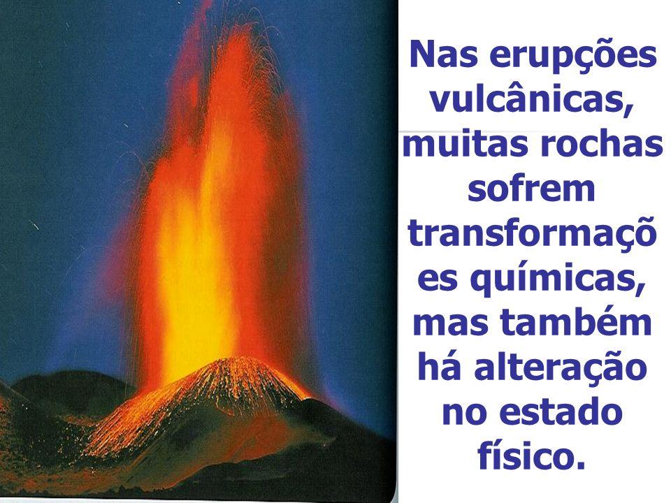 Nas erupções vulcânicas, muitas rochas sofrem transformaçõ es químicas, mas também há alteração no estado físico.
