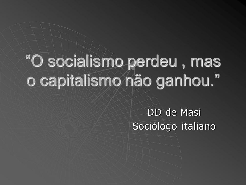 O socialismo perdeu, mas o capitalismo não ganhou. DD de Masi Sociólogo italiano