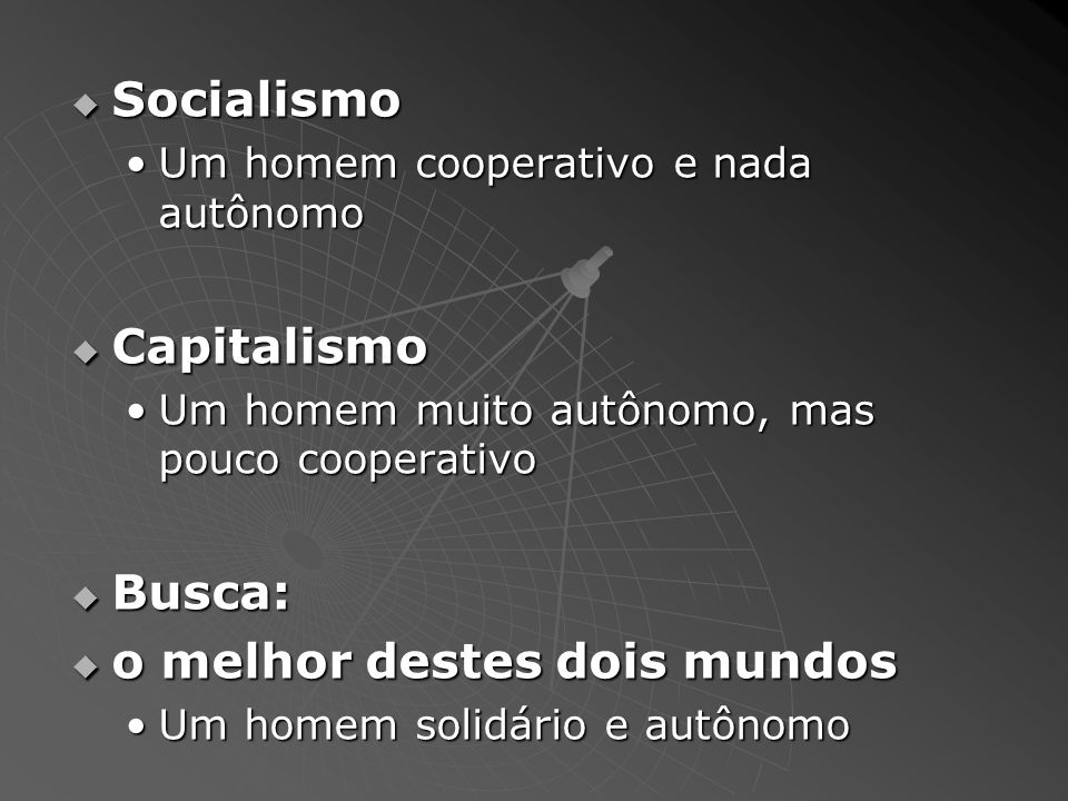 Socialismo Socialismo Um homem cooperativo e nada autônomoUm homem cooperativo e nada autônomo Capitalismo Capitalismo Um homem muito autônomo, mas pouco cooperativoUm homem muito autônomo, mas pouco cooperativo Busca: Busca: o melhor destes dois mundos o melhor destes dois mundos Um homem solidário e autônomoUm homem solidário e autônomo
