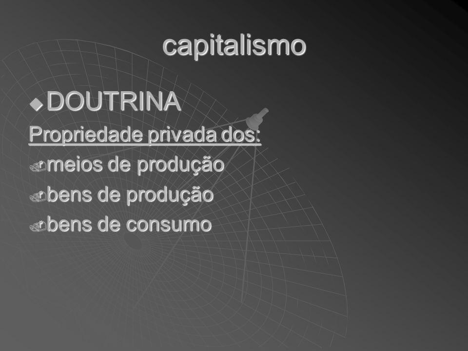 capitalismo DOUTRINA DOUTRINA Propriedade privada dos:. meios de produção. bens de produção. bens de consumo