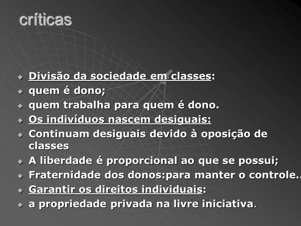 críticas Divisão da sociedade em classes: Divisão da sociedade em classes: quem é dono; quem é dono; quem trabalha para quem é dono. quem trabalha par