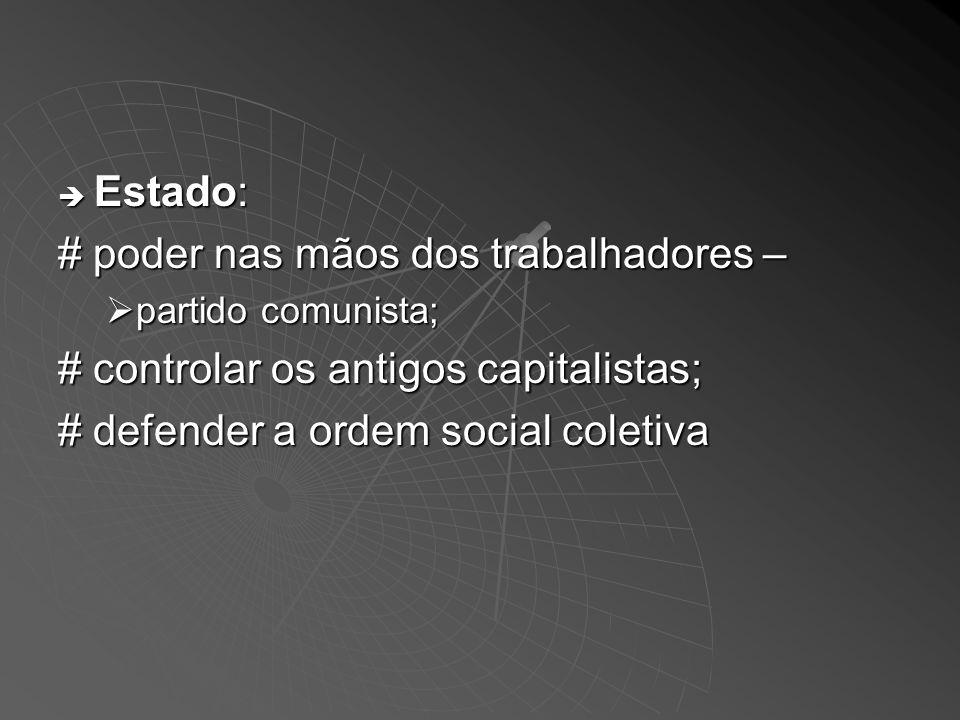 Estado: Estado: # poder nas mãos dos trabalhadores – partido comunista; partido comunista; # controlar os antigos capitalistas; # defender a ordem social coletiva