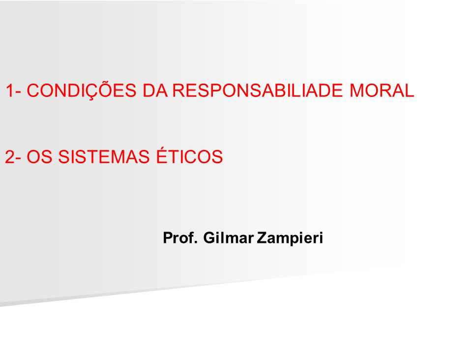1- CONDIÇÕES DA RESPONSABILIADE MORAL 2- OS SISTEMAS ÉTICOS Prof. Gilmar Zampieri