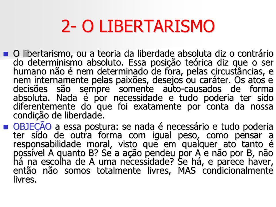 2- O LIBERTARISMO O libertarismo, ou a teoria da liberdade absoluta diz o contrário do determinismo absoluto. Essa posição teórica diz que o ser human