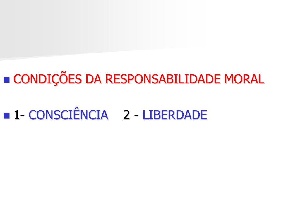 CONDIÇÕES DA RESPONSABILIDADE MORAL CONDIÇÕES DA RESPONSABILIDADE MORAL 1- CONSCIÊNCIA 2 - LIBERDADE 1- CONSCIÊNCIA 2 - LIBERDADE