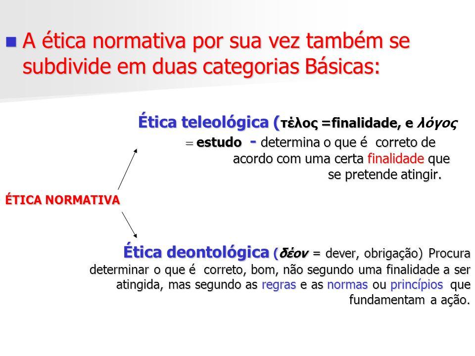 A ética normativa por sua vez também se subdivide em duas categorias Básicas: A ética normativa por sua vez também se subdivide em duas categorias Bás