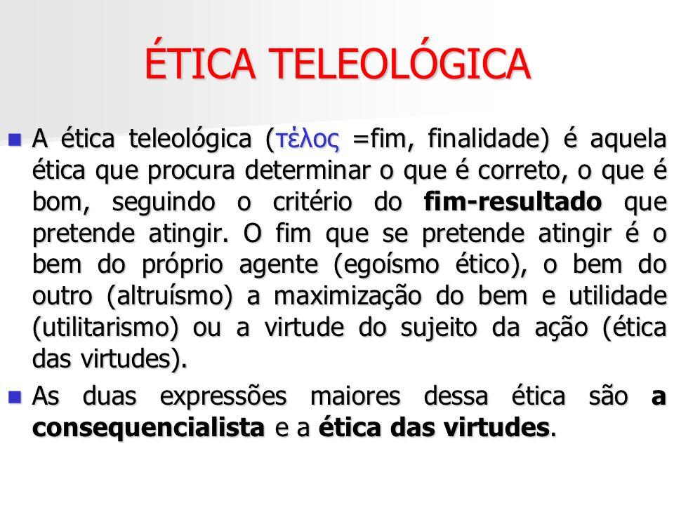 ÉTICA TELEOLÓGICA A ética teleológica (τέλος =fim, finalidade) é aquela ética que procura determinar o que é correto, o que é bom, seguindo o critério