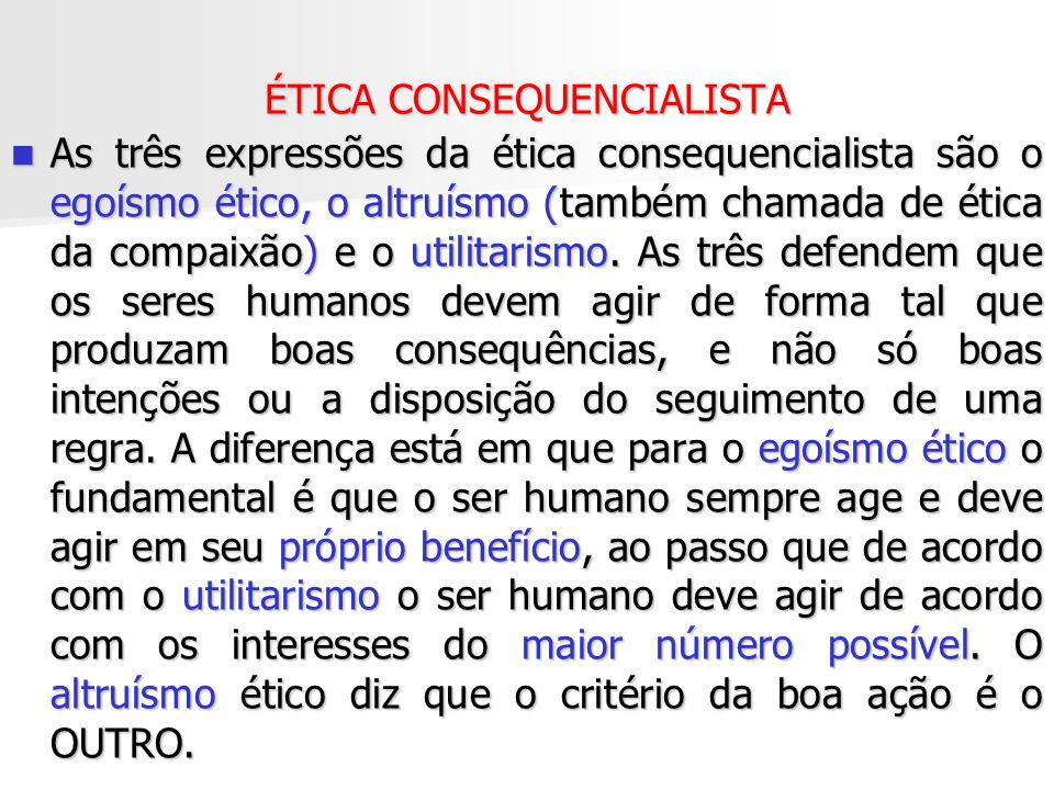 ÉTICA CONSEQUENCIALISTA As três expressões da ética consequencialista são o egoísmo ético, o altruísmo (também chamada de ética da compaixão) e o util