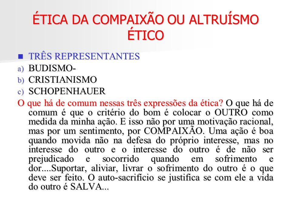 ÉTICA DA COMPAIXÃO OU ALTRUÍSMO ÉTICO TRÊS REPRESENTANTES TRÊS REPRESENTANTES a) BUDISMO- b) CRISTIANISMO c) SCHOPENHAUER O que há de comum nessas trê