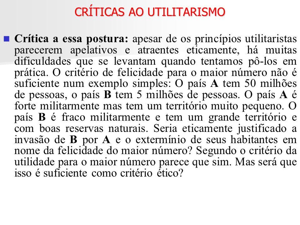 CRÍTICAS AO UTILITARISMO Crítica a essa postura: apesar de os princípios utilitaristas parecerem apelativos e atraentes eticamente, há muitas dificuld