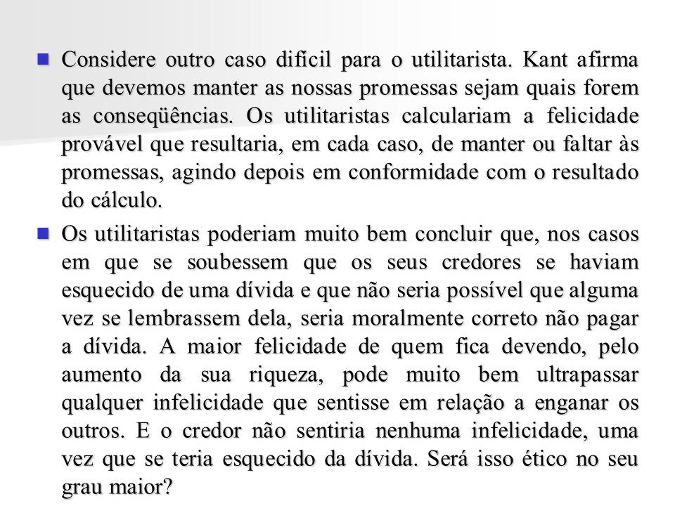 Considere outro caso difícil para o utilitarista. Kant afirma que devemos manter as nossas promessas sejam quais forem as conseqüências. Os utilitaris