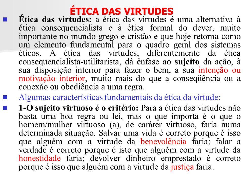 ÉTICA DAS VIRTUDES Ética das virtudes: a ética das virtudes é uma alternativa à ética consequencialista e à ética formal do dever, muito importante no