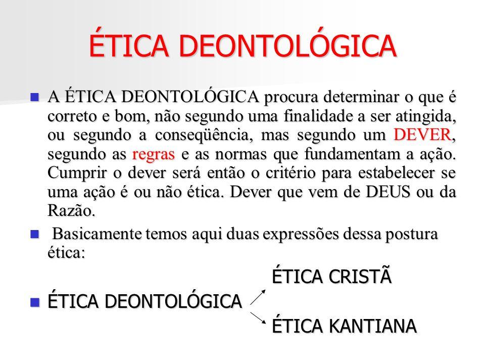 ÉTICA DEONTOLÓGICA A ÉTICA DEONTOLÓGICA procura determinar o que é correto e bom, não segundo uma finalidade a ser atingida, ou segundo a conseqüência