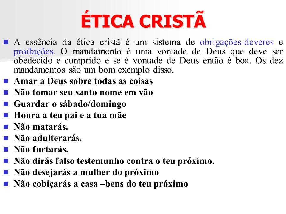 ÉTICA CRISTÃ A essência da ética cristã é um sistema de obrigações-deveres e proibições. O mandamento é uma vontade de Deus que deve ser obedecido e c