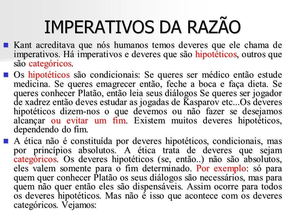 IMPERATIVOS DA RAZÃO Kant acreditava que nós humanos temos deveres que ele chama de imperativos. Há imperativos e deveres que são hipotéticos, outros