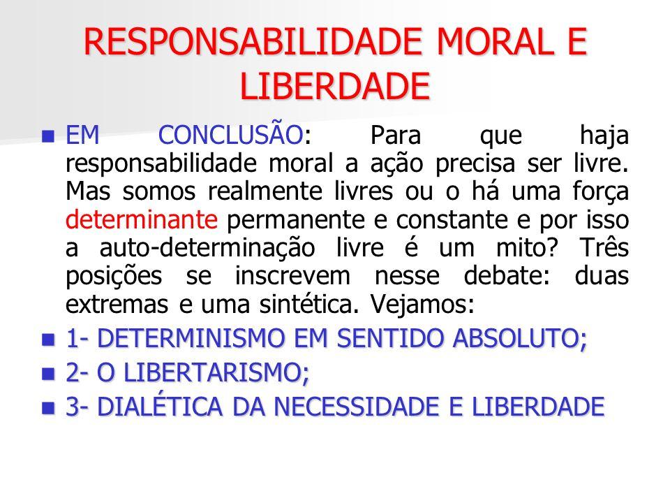 RESPONSABILIDADE MORAL E LIBERDADE EM CONCLUSÃO: Para que haja responsabilidade moral a ação precisa ser livre. Mas somos realmente livres ou o há uma