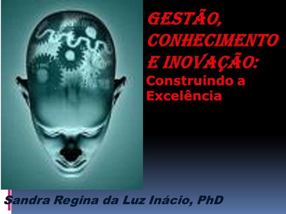 GESTÃO, CONHECIMENTO E INOVAÇÃO: Construindo a Excelência Sandra Regina da Luz Inácio, PhD