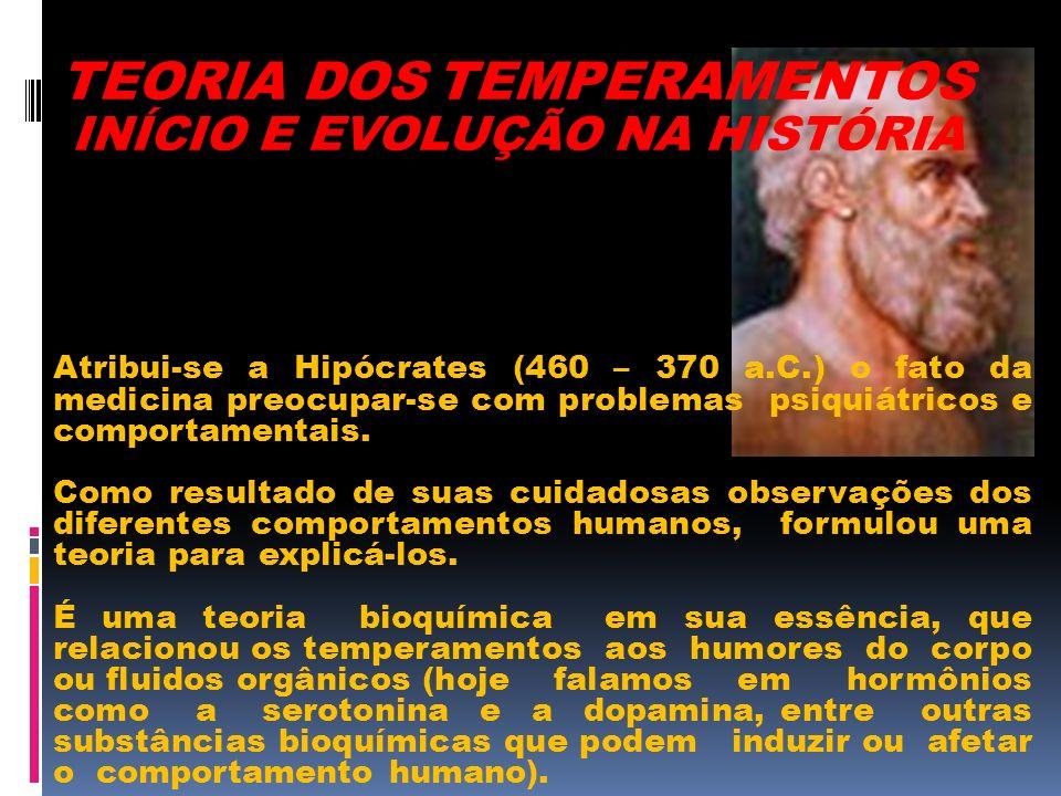 TEORIA DOS TEMPERAMENTOS INÍCIO E EVOLUÇÃO NA HISTÓRIA Atribui-se a Hipócrates (460 – 370 a.C.) o fato da medicina preocupar-se com problemas psiquiát