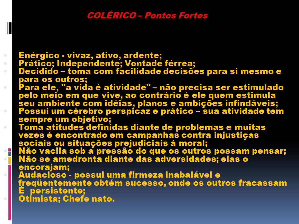COLÉRICO – Pontos Fortes Enérgico - vivaz, ativo, ardente; Prático; Independente; Vontade férrea; Decidido – toma com facilidade decisões para si mesm