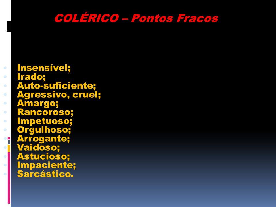 COLÉRICO – Pontos Fracos Insensível; Irado; Auto-suficiente; Agressivo, cruel; Amargo; Rancoroso; Impetuoso; Orgulhoso; Arrogante; Vaidoso; Astucioso;