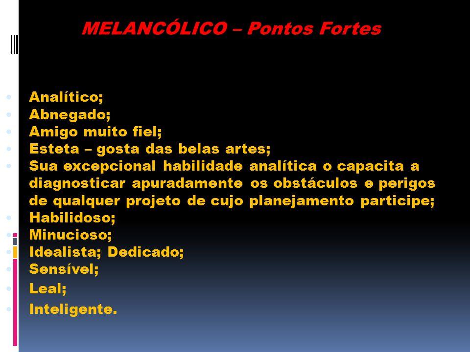 MELANCÓLICO – Pontos Fortes Analítico; Abnegado; Amigo muito fiel; Esteta – gosta das belas artes; Sua excepcional habilidade analítica o capacita a d