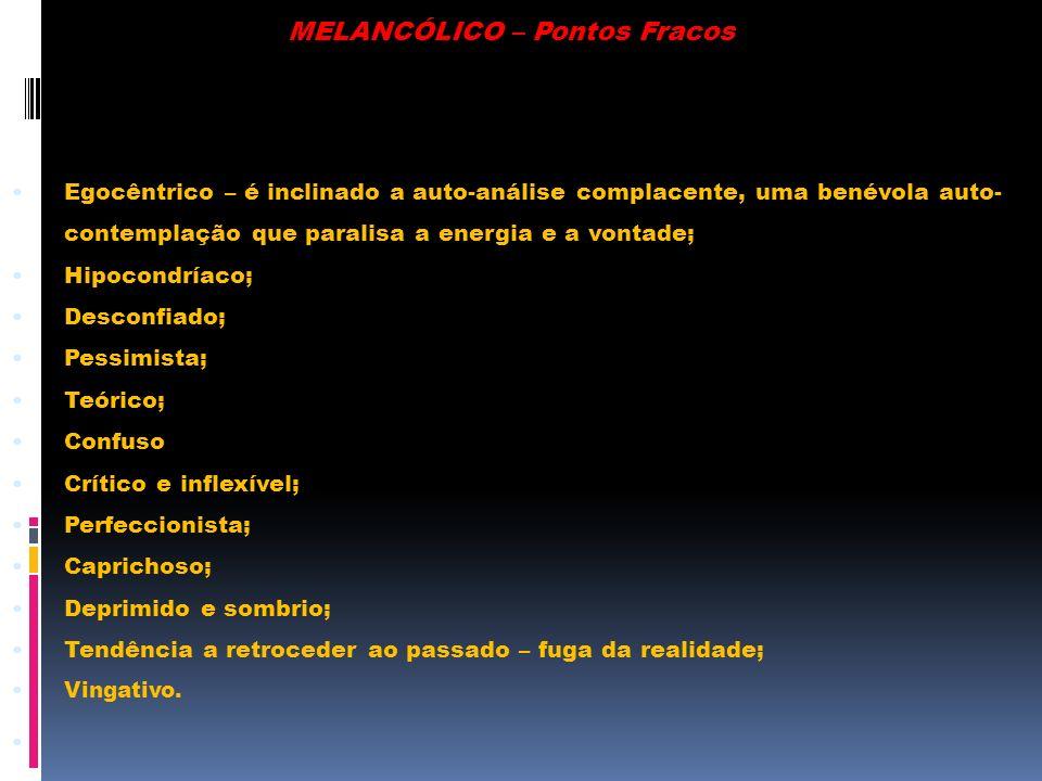 MELANCÓLICO – Pontos Fracos Egocêntrico – é inclinado a auto-análise complacente, uma benévola auto- contemplação que paralisa a energia e a vontade;