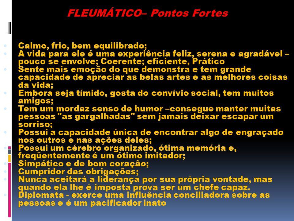FLEUMÁTICO– Pontos Fortes Calmo, frio, bem equilibrado; A vida para ele é uma experiência feliz, serena e agradável – pouco se envolve; Coerente; efic